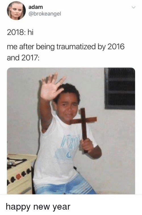 Memes, New Year's, and Happy: adam  @brokeangel  2018: hi  me after being traumatized by 2016  and 2017: happy new year