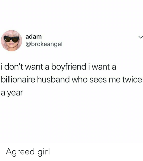 Dank, Girl, and Husband: adam  @brokeangel  i don't want a boyfriend i want a  billionaire husband who sees me twice  a year Agreed girl
