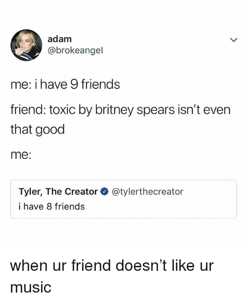 Britney Spears, Friends, and Music: adam  @brokeangel  me: i have 9 friends  friend: toxic by britney spears isn't even  that good  me:  Tyler, The Creator  i have 8 friends  @tylerthecreator when ur friend doesn't like ur music