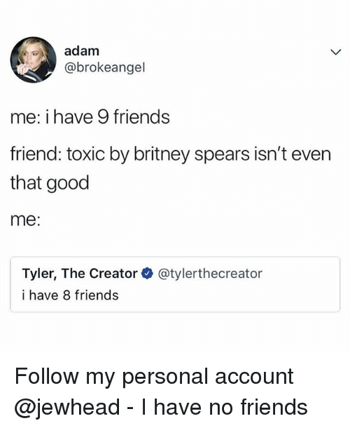 Britney Spears, Friends, and Funny: adam  @brokeangel  me: i have 9 friends  friend: toxic by britney spears isn't even  that good  me:  Tyler, The Creator  i have 8 friends  @tylerthecreator Follow my personal account @jewhead - I have no friends