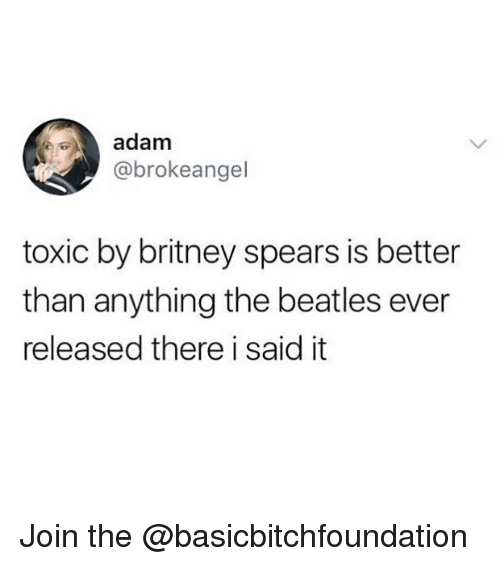 Britney Spears, Funny, and The Beatles: adam  @brokeangel  toxic by britney spears is better  than anything the beatles ever  released there i said it Join the @basicbitchfoundation