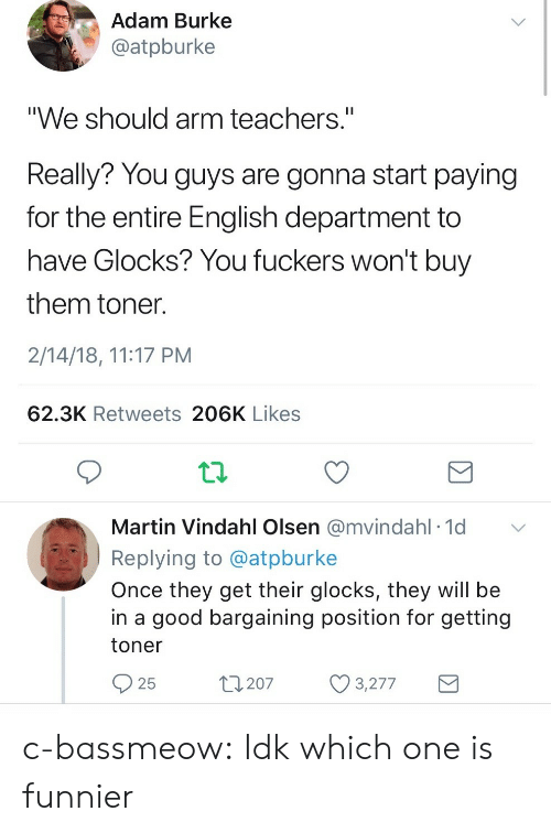 """Martin, Target, and Tumblr: Adam Burke  @atpburke  """"We should arm teachers.""""  Really? You guys are gonna start paying  for the entire English department to  have Glocks? You fuckers won't buy  them toner  2/14/18, 11:17 PM  62.3K Retweets 206K Likes  Martin Vindahl Olsen @mvindahl 1d  Replying to @atpburke  Once they get their glocks, they will be  in a good bargaining position for getting  toner  25  t207 3277 c-bassmeow: Idk which one is funnier"""