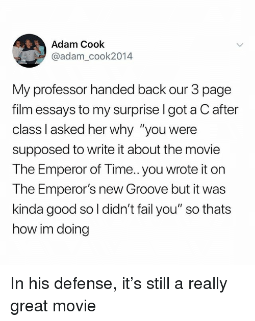 "Emperor's New Groove, Fail, and Good: Adam Cook  @adam_cook2014  My professor handed back our 3 page  film essays to my surprise l got a C after  class l asked her why ""you were  supposed to write it about the movie  The Emperor of Time.. you wrote it on  The Emperor's new Groove but it was  kinda good so l didn't fail you"" so thats  how im doing In his defense, it's still a really great movie"