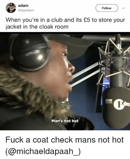 Club, Fuck, and Dank Memes: adam  Follow  @OppAdam  When you're in a club and its £5 to store your  jacket in the cloak room  Man's not hot Fuck a coat check mans not hot (@michaeldapaah_)