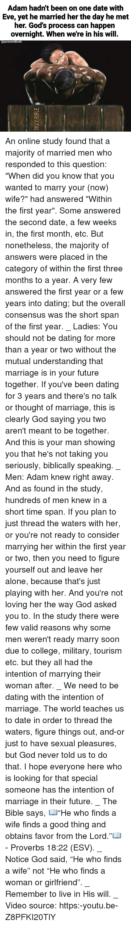 """Being Alone, College, and Dating: Adam hadn't been on one date with  Eve, yet he married her the day he met  her. God's process can happen  overnight. When we're in his will.  opureworldtruth  ไม่ An online study found that a majority of married men who responded to this question: """"When did you know that you wanted to marry your (now) wife?"""" had answered """"Within the first year"""". Some answered the second date, a few weeks in, the first month, etc. But nonetheless, the majority of answers were placed in the category of within the first three months to a year. A very few answered the first year or a few years into dating; but the overall consensus was the short span of the first year. _ Ladies: You should not be dating for more than a year or two without the mutual understanding that marriage is in your future together. If you've been dating for 3 years and there's no talk or thought of marriage, this is clearly God saying you two aren't meant to be together. And this is your man showing you that he's not taking you seriously, biblically speaking. _ Men: Adam knew right away. And as found in the study, hundreds of men knew in a short time span. If you plan to just thread the waters with her, or you're not ready to consider marrying her within the first year or two, then you need to figure yourself out and leave her alone, because that's just playing with her. And you're not loving her the way God asked you to. In the study there were few valid reasons why some men weren't ready marry soon due to college, military, tourism etc. but they all had the intention of marrying their woman after. _ We need to be dating with the intention of marriage. The world teaches us to date in order to thread the waters, figure things out, and-or just to have sexual pleasures, but God never told us to do that. I hope everyone here who is looking for that special someone has the intention of marriage in their future. _ The Bible says, 📖""""He who finds a wife finds a good thing and obtains fav"""