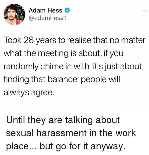 Memes, Work, and 🤖: Adam Hess  y @adamhess1  Took 28 years to realise that no matter  what the meeting is about, if you  randomly chime in with 'it's just about  finding that balance' people will  always agree. Until they are talking about sexual harassment in the work place... but go for it anyway.