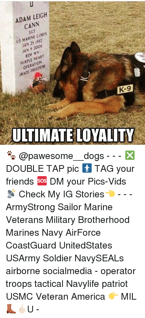 Memes, Military, and 🤖: ADAM LEIGH  CANN  SGT  US MARINE cases  1352  JAN FURNLE HEART  K-9  ULTIMATE LOYALITY 🐾 @pawesome__dogs - - - ❎ DOUBLE TAP pic 🚹 TAG your friends 🆘 DM your Pics-Vids 📡 Check My IG Stories👈 - - - ArmyStrong Sailor Marine Veterans Military Brotherhood Marines Navy AirForce CoastGuard UnitedStates USArmy Soldier NavySEALs airborne socialmedia - operator troops tactical Navylife patriot USMC Veteran America 👉 MIL👢🖕🏻U -