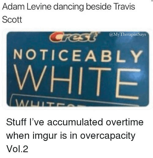 Dancing, Travis Scott, and Adam Levine: Adam Levine dancing beside Travis  Scott  @MyTherapistSays  NOTICEABLY  WHITE Stuff I've accumulated overtime when imgur is in overcapacity Vol.2