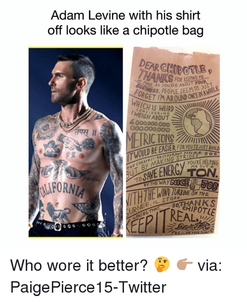 Chipotle, Easter, and Funny: Adam Levine with his shirt  off looks like a chipotle bag  DEAR CHIDOTLE  INEAS YOU GO ABOUT you  OR  OND CN  1ICHIS WEIRD  CON  I WEIGH ABOUT  6000,000,000E  O00O00000  째 11  THE CHEAPEST RESTAURANT P  THỊT BY MAKINGSTER  T HOILD BE EASTER FI  RANT POSSIBLE. ☆ ☆  YOURE HELPING  ME OUTA  TO  IND  LURNEE, IL. STORNEO  LOVING THAT SOT  RREAL  YOUR G Who wore it better? 🤔 👉🏽 via: PaigePierce15-Twitter
