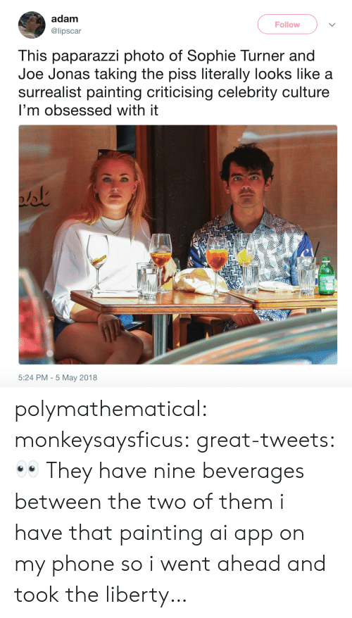 Phone, Sophie Turner, and Tumblr: adam  @lipscar  Follow  This paparazzi photo of Sophie Turner and  Joe Jonas taking the piss literally looks like a  surrealist painting criticising celebrity culture  I'm obsessed with it  5:24 PM - 5 May 2018 polymathematical:  monkeysaysficus: great-tweets: 👀  They have nine beverages between the two of them   i have that painting ai app on my phone so i went ahead and took the liberty…