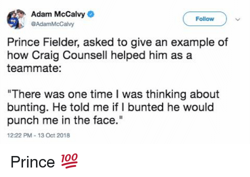 "Mlb, Prince, and Craig: Adam McCalvy  @AdamMcCalvy  Follow  9  Prince Fielder, asked to give an example of  how Craig Counsell helped him as a  teammate:  ""There was one time I was thinking about  bunting. He told me if I bunted he would  punch me in the face.""  12:22 PM-13 Oct 2018 Prince 💯"