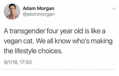 Transgender, Vegan, and Lifestyle: Adam Morgan  @atommorgan  A transgender four year old is like a  vegan cat. We all know who's making  the lifestyle choices.  9/1/16, 17:50