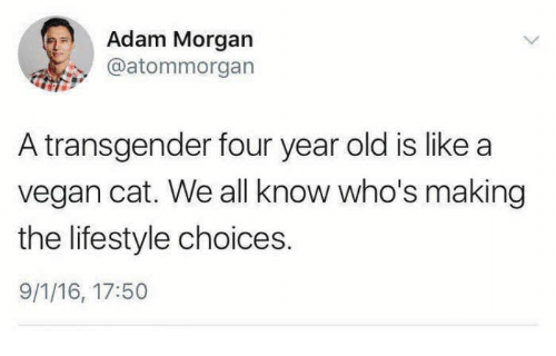 Transgender, Vegan, and Lifestyle: Adam Morgarn  @atommorgan  A transgender four year old is like a  vegan cat. We all know who's making  the lifestyle choices.  9/1/16, 17:50