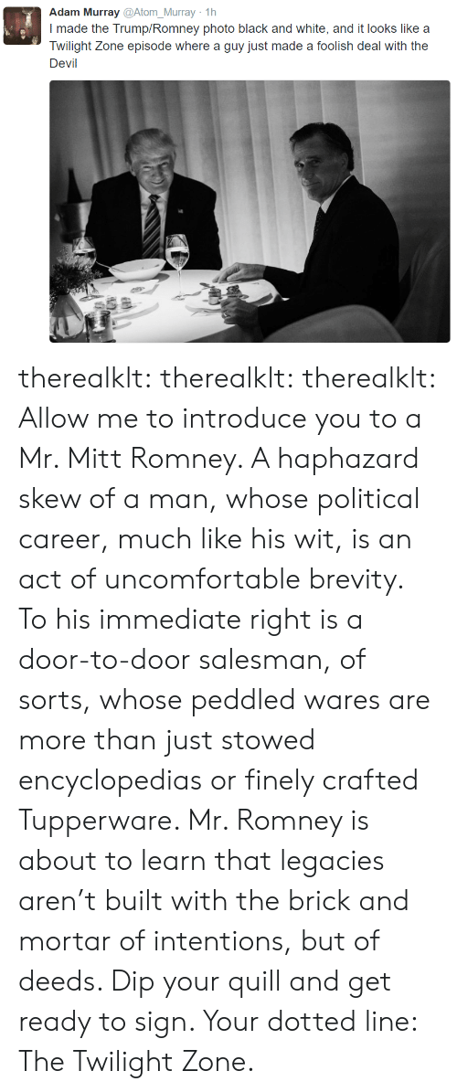Tumblr, Mitt Romney, and Devil: Adam Murray @Atom_Murray 1h  I made the Trump/Romney photo black and white, and it looks like a  Twilight Zone episode where a guy just made a foolish deal with the  Devil therealklt: therealklt:  therealklt: Allow me to introduce you to a Mr. Mitt Romney. A haphazard skew of a man, whose political career, much like his wit, is an act of uncomfortable brevity. To his immediate right is a door-to-door salesman, of sorts, whose peddled wares are more than just stowed encyclopedias or finely crafted Tupperware. Mr. Romney is about to learn that legacies aren't built with the brick and mortar of intentions, but of deeds. Dip your quill and get ready to sign. Your dotted line: The Twilight Zone.