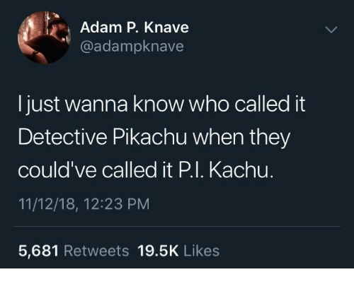Pikachu, Wanna Know, and Who: Adam P. Knave  @adampknave  I just wanna know who called it  Detective Pikachu when they  could've called it P.I. Kachu.  11/12/18, 12:23 PM  5,681 Retweets 19.5K Like:s