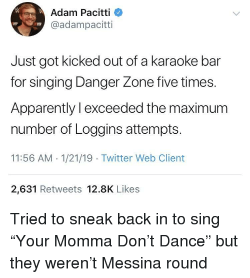 """Apparently, Singing, and Twitter: Adam Pacitti  @adampacitti  19  19  Just got kicked out of a karaoke bar  for singing Danger Zone five times.  Apparently l exceeded the maximum  number of Loggins attempts  11:56 AM 1/21/19 Twitter Web Client  2,631 Retweets 12.8K Likes Tried to sneak back in to sing """"Your Momma Don't Dance"""" but they weren't Messina round"""