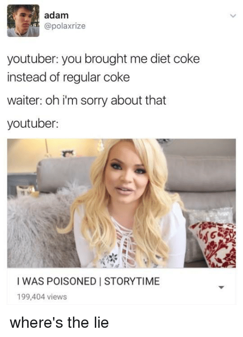 Dieting, Memes, and Diet: adam  @polaxrize  youtuber: you brought me diet coke  instead of regular coke  waiter: oh i'm sorry about that  youtuber:  I WAS POISONED I STORYTIME  199,404 views where's the lie