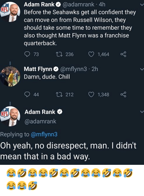 Bad, Chill, and Dude: Adam Rank @adamrank 4h  Before the Seahawks get all confident they  can move on from Russell Wilson, they  should take some time to remember they  also thought Matt Flynn was a franchise  quarterback.  NFL  73 t 236  1,464  Matt Flynn @mflynn3 2h  Damn, dude. Chill  044 212  Adam Rank  1,348  NFL  @adamrank  Replying to @mflynn3  Oh yeah, no disrespect, man. I didn't  mean that in a bad way. 😂🤣😂😂🤣😂🤣😂😂🤣😂🤣😂😂🤣