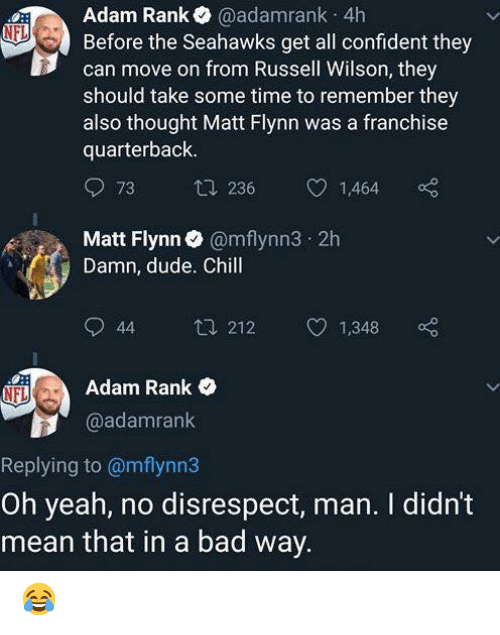 Bad, Chill, and Dude: Adam Rank@adamrank 4h  Before the Seahawks get all confident they  can move on from Russell Wilson, they  should take some time to remember they  also thought Matt Flynn was a franchise  quarterback  73  236  1,464  Matt Flynn@mflynn3 2h  Damn, dude. Chill  44 212 1,348 o  Adam Rank  @adamrank  Replying to @mflynn3  Oh yeah, no disrespect, man. I didn't  mean that in a bad way 😂