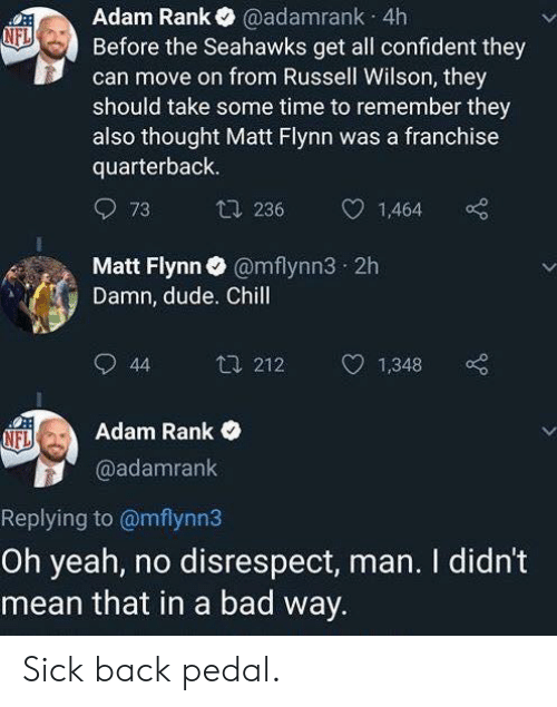 Bad, Chill, and Dude: Adam Rank@adamrank 4h  Before the Seahawks get all confident they  can move on from Russell Wilson, they  should take some time to remember they  also thought Matt Flynn was a franchise  quarterback  73  236  1,464  Matt Flynn@mflynn3 2h  Damn, dude. Chill  44 2121,348  Adam Rank  @adamrank  Replying to @mflynn3  Oh yeah, no disrespect, man. I didn't  mean that in a bad way Sick back pedal.