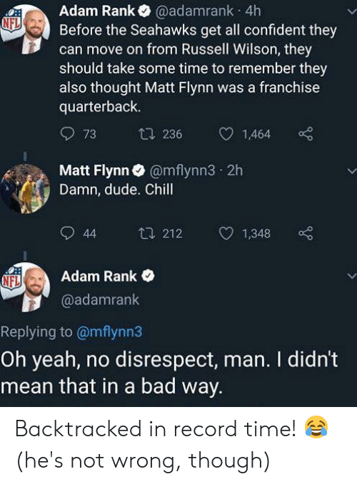 Bad, Chill, and Dude: Adam Rank@adamrank 4h  Before the Seahawks get all confident they  can move on from Russell Wilson, they  should take some time to remember they  also thought Matt Flynn was a franchise  quarterback  73  236  1,464  Matt Flynn@mflynn3 2h  Damn, dude. Chill  44 212 1,348 o  Adam Rank  @adamrank  Replying to @mflynn3  Oh yeah, no disrespect, man. I didn't  mean that in a bad way Backtracked in record time! 😂 (he's not wrong, though)