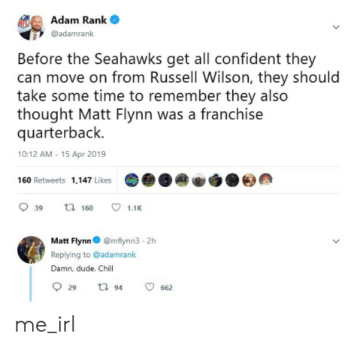 Chill, Dude, and Russell Wilson: Adam Rank  @adamrank  Before the Seahawks get all confident they  can move on from Russell Wilson, they should  take some time to remember they also  thought Matt Flynn was a franchise  quarterback.  10:12 AM -15 Apr 2019  160 Retweets 1,147 Likes  39 t160 1.1H  Matt Flynn@mflynn3 2h  Replying to @adamrank  Damn, dude. Chill  29  94  662 me_irl