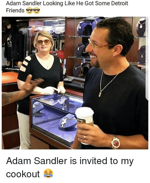 Adam Sandler, Detroit, and Friends: Adam Sandler Looking Like He Got Some Detroit  Friends Adam Sandler is invited to my cookout 😂