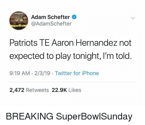 Aaron Hernandez, Iphone, and Nba: Adam Schefter  @AdamSchefter  Patriots TE Aaron Hernandez not  expected to play tonight, I'm told  9:19 AM.2/3/19 Twitter for iPhone  2,472 Retweets 22.9K Likes BREAKING SuperBowlSunday