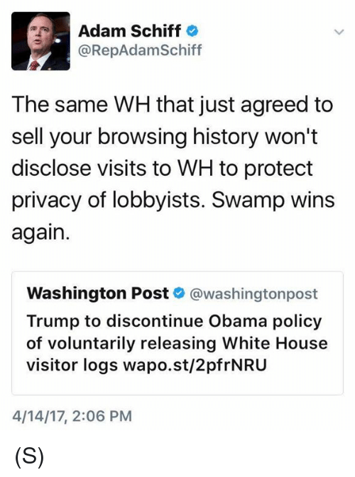 Obama, White House, and History: Adam Schiff  @RepAdam Schiff  The same WH that just agreed to  sell your browsing history won't  disclose visits to WH to protect  privacy of lobbyists. Swamp wins  again  Washington Post  washingtonpost  Trump to discontinue Obama policy  of voluntarily releasing White House  visitor logs wapo.st/2pfrNRU  4/14/17, 2:06 PM (S)