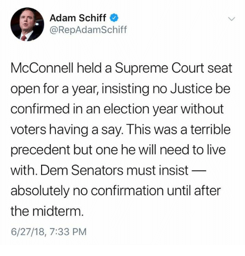 Memes, Supreme, and Supreme Court: Adam Schiff  RepAdamSchiff  McConnell held a Supreme Court seat  open for a year, insisting no Justice be  confirmed in an election year without  voters having a say. This was a terrible  precedent but one he will need to live  with. Dem Senators must insist  absolutely no confirmation until after  the midterm  6/27/18, 7:33 PM