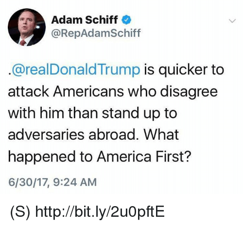 America, Http, and Who: Adam Schiff  @RepAdamSchiff  .@realDonaldTrump is quicker to  attack Americans who disagree  with him than stand up to  adversaries abroad. What  happened to America First?  6/30/17, 9:24 AM (S) http://bit.ly/2u0pftE