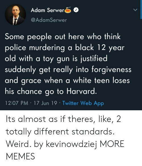 Dank, Memes, and Police: Adam Serwer  @AdamSerwer  Some people out here who think  police murdering a black 12 year  old with a toy gun is justified  suddenly get really into forgiveness  and grace when a white teen loses  his chance go to Harvard.  12:07 PM 17 Jun 19 Twitter Web App Its almost as if theres, like, 2 totally different standards. Weird. by kevinowdziej MORE MEMES