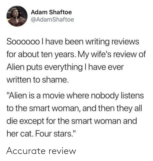 """Alien, Movie, and Stars: Adam Shaftoe  @AdamShaftoe  Soooo0o I have been writing reviews  for about ten years. My wife's review of  Alien puts everything I have ever  written to shame.  """"Alien is a movie where nobody listens  to the smart woman, and then they all  die except for the smart woman and  her cat. Four stars."""" Accurate review"""