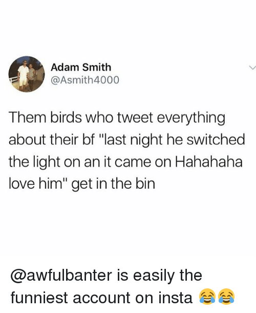 "Love, Memes, and Birds: Adam Smith  @Asmith4000  Them birds who tweet everything  about their bf ""last night he switched  the light on an it came on Hahahaha  love him"" get in the bin @awfulbanter is easily the funniest account on insta 😂😂"