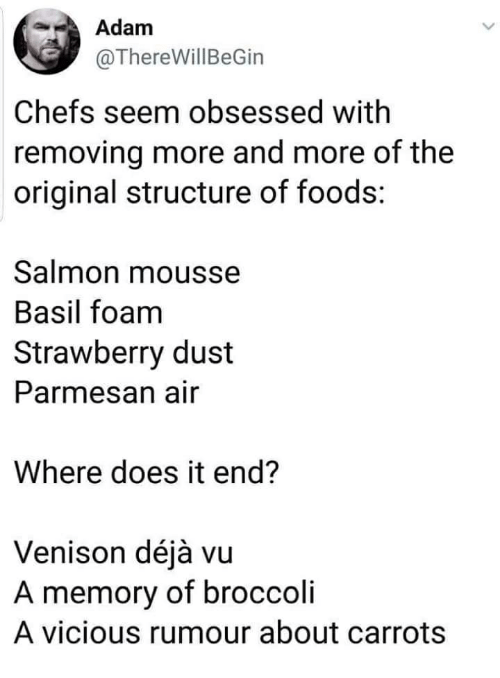 Deja Vu, Salmon, and Vicious: Adam  @ThereWillBeGin  Chefs seem obsessed with  removing more and more of the  original structure of foods:  Salmon mousse  Basil foam  Strawberry dust  Parmesan air  Where does it end?  Venison déjà vu  A memory of broccoli  A vicious rumour about carrots