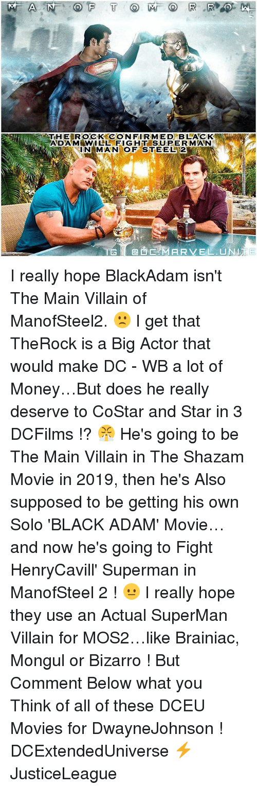 Memes, Money, and Movies: ADAM WILL FIGHT SUPERMAN  IN MAN OF STEEL 2  MARVEL UNITE I really hope BlackAdam isn't The Main Villain of ManofSteel2. 🙁 I get that TheRock is a Big Actor that would make DC - WB a lot of Money…But does he really deserve to CoStar and Star in 3 DCFilms !? 😤 He's going to be The Main Villain in The Shazam Movie in 2019, then he's Also supposed to be getting his own Solo 'BLACK ADAM' Movie…and now he's going to Fight HenryCavill' Superman in ManofSteel 2 ! 😐 I really hope they use an Actual SuperMan Villain for MOS2…like Brainiac, Mongul or Bizarro ! But Comment Below what you Think of all of these DCEU Movies for DwayneJohnson ! DCExtendedUniverse ⚡️ JusticeLeague