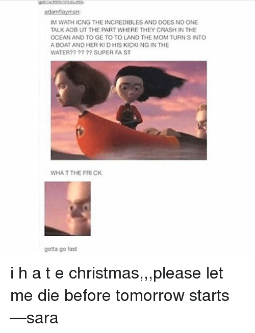 Frick, Memes, and The Incredibles: adamf layman:  IM WATHICNG THE INCREDIBLES AND DOES NO ONE  TALK AOBUT THE PART WHERE THEY CRASHIN THE  OCEAN AND TO GE TO TO LAND THE MOM TURN SINTO  A BOAT AND HER KID HIS KICKI NG IN THE  WATER?? SUPER FA ST  WHAT THE FRICK  gotta go fast i h a t e christmas,,,please let me die before tomorrow starts —sara