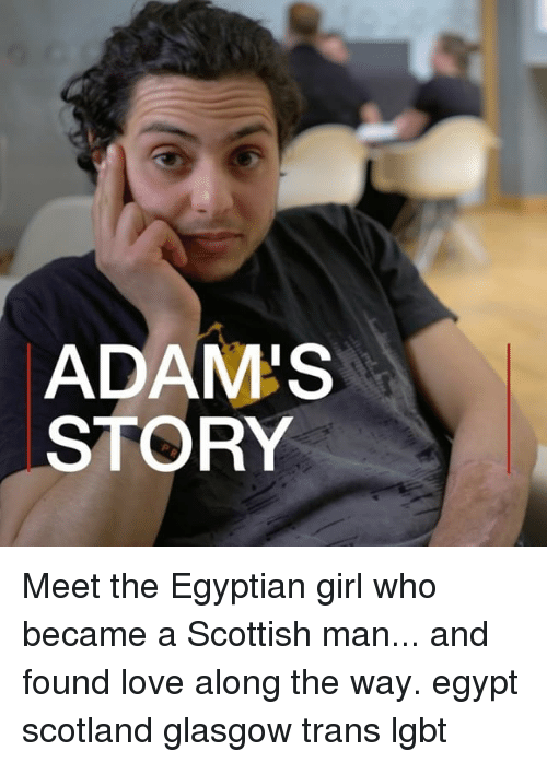 Lgbt, Love, and Memes: ADAM'S  STORY Meet the Egyptian girl who became a Scottish man... and found love along the way. egypt scotland glasgow trans lgbt