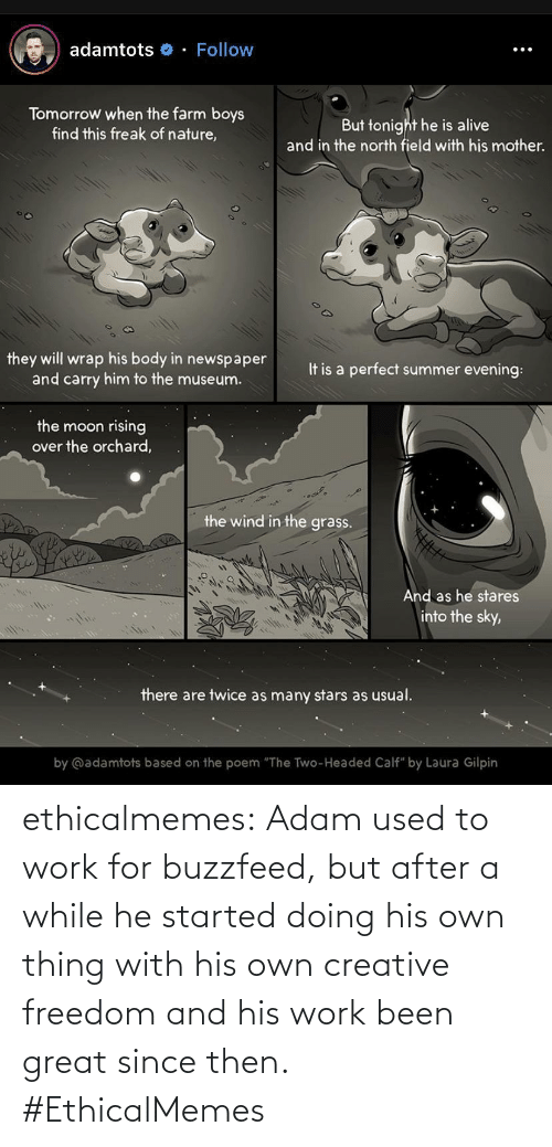 """Alive, Tumblr, and Work: adamtots o - Follow  Tomorrow when the farm boys  find this freak of nature,  But tonight he is alive  and in the north field with his mother.  they will wrap his body in newspaper  and carry him to the museum.  It is a perfect summer evening:  the moon rising  over the orchard,  the wind in the grass.  And as he stares  into the sky,  there are twice as many stars as usual.  by @adamtots based on the poem """"The Two-Headed Calf"""" by Laura Gilpin ethicalmemes:  Adam used to work for buzzfeed, but after a while he started doing his own thing with his own creative freedom and his work been great since then. #EthicalMemes"""