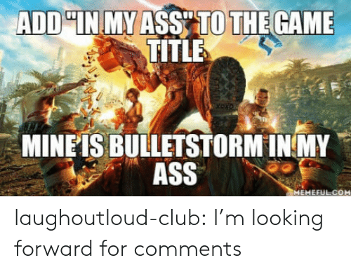 Ass, Club, and The Game: ADD IN MY ASS TO THE GAME  TITLE  MINEIS BULLETSTORM INMY  ASS laughoutloud-club:  I'm looking forward for comments