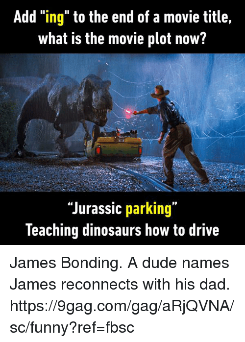 "9gag, Dad, and Dank: Add ""ing"" to the end of a movie title,  what is the movie plot now?  ""Jurassic parking""  leaching dinosaurs how to drive James Bonding. A dude names James reconnects with his dad. https://9gag.com/gag/aRjQVNA/sc/funny?ref=fbsc"
