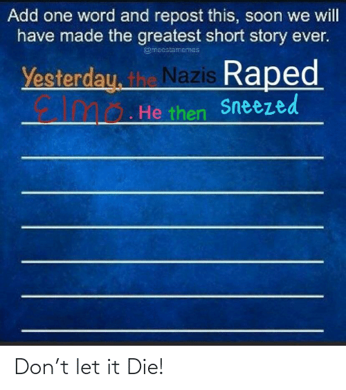 Reddit, Soon..., and Word: Add one word and repost this, soon we will  have made the greatest short story ever.  gmecaiamemes  Yesterdau, the Nazis Raped  10. He then  Sneezed Don't let it Die!