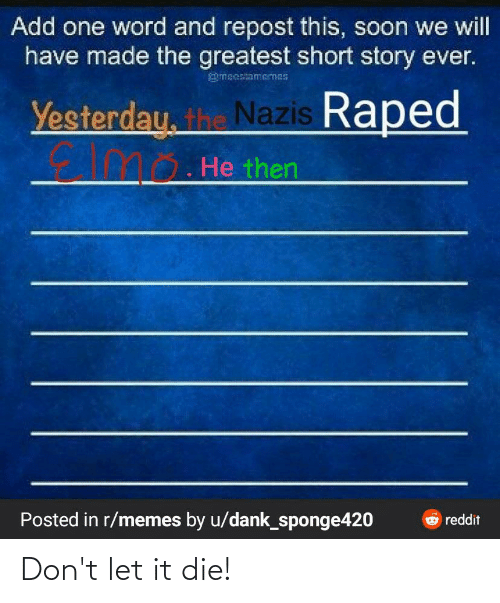 Dank, Memes, and Reddit: Add one word and repost this, soon we will  have made the greatest short story ever.  meestamemes  Yesterdau. the Nazis Raped  mo. He then  Posted in r/memes by u/dank_sponge420  Oreddit Don't let it die!