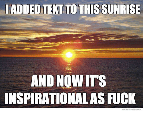 Meme, Memes, and Texting: ADDED TEXT TO THIS SUNRISE  AND NOW ITS  INSPIRATIONAL AS FUCK  We Know Meme
