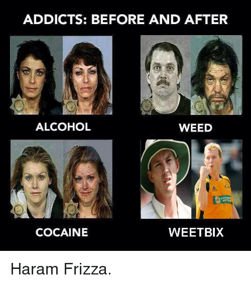 Weed, Addicted, and Alcohol: ADDICTS: BEFORE AND AFTER  ALCOHOL  WEED  COCAINE  WEETBIX Haram Frizza.