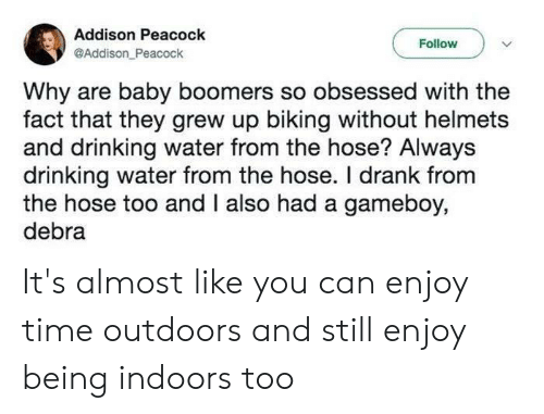 Drinking, Peacock, and Time: Addison Peacock  @Addison Peacock  Follow  Why are baby boomers so obsessed with the  fact that they grew up biking without helmets  and drinking water from the hose? Always  drinking water from the hose. I drank from  the hose too and I also had a gameboy,  debra It's almost like you can enjoy time outdoors and still enjoy being indoors too
