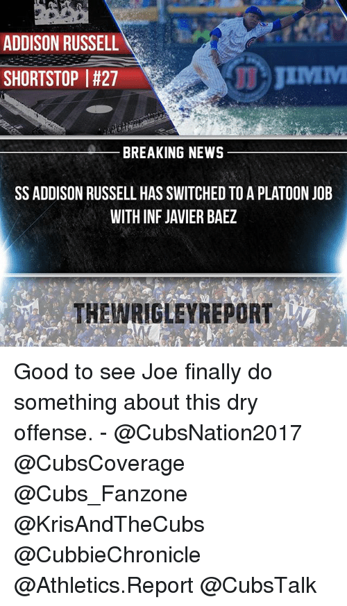 Memes, News, and Wrigley: ADDISON RUSSELL  JIMMI  SHORTSTOP I#27  BREAKING NEWS  SS ADDISON RUSSELL HAS SWITCHED TO A PLATOON JOB  WITH INF JAVIER BAEZ  THE WRIGLEY REPORT Good to see Joe finally do something about this dry offense. - @CubsNation2017 @CubsCoverage @Cubs_Fanzone @KrisAndTheCubs @CubbieChronicle @Athletics.Report @CubsTalk