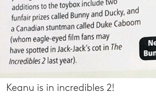 Reddit, The Incredibles, and Duke: additions to the toybox include  funfair prizes called Bunny and Ducky, and  a Canadian stuntman called Duke Caboom  (whom eagle-eyed film fans may  have spotted in Jack-Jack's cot in The  Incredibles 2 last year).  WO  Ne  Bun Keanu is in incredibles 2!