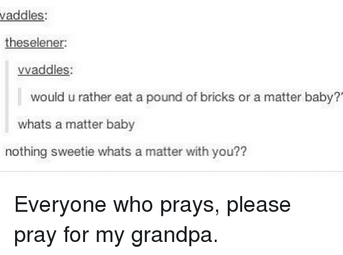 Memes, Grandpa, and A Matter: addles  theselener  vvaddles  would u rather eat a pound of bricks or a matter baby?'  whats a matter baby  nothing sweetie whats a matter with you?? Everyone who prays, please pray for my grandpa.