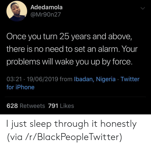 Blackpeopletwitter, Iphone, and Twitter: Adedamola  @Mr90n27  Once you turn 25 years and above,  there is no need to set an alarm. Your  problems will wake you up by force.  03:21 19/06/2019 from Ibadan, Nigeria Twitter  for iPhone  628 Retweets 791 Likes I just sleep through it honestly (via /r/BlackPeopleTwitter)